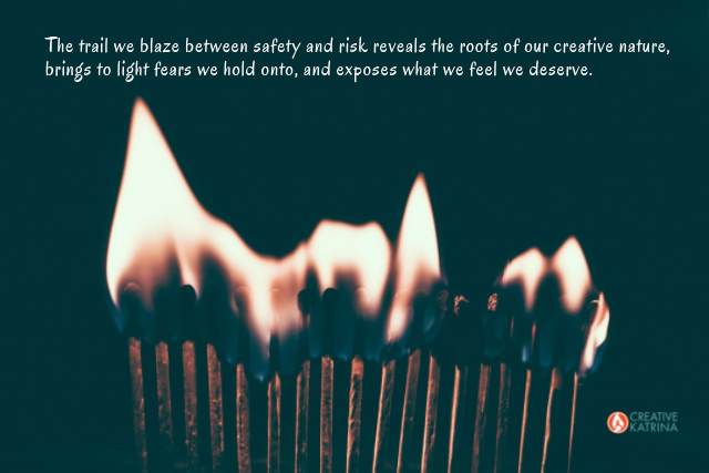 taking risks, playing it safe, creativity, creative katrina, blazing a fresh trail, lit matches, intuition, fire