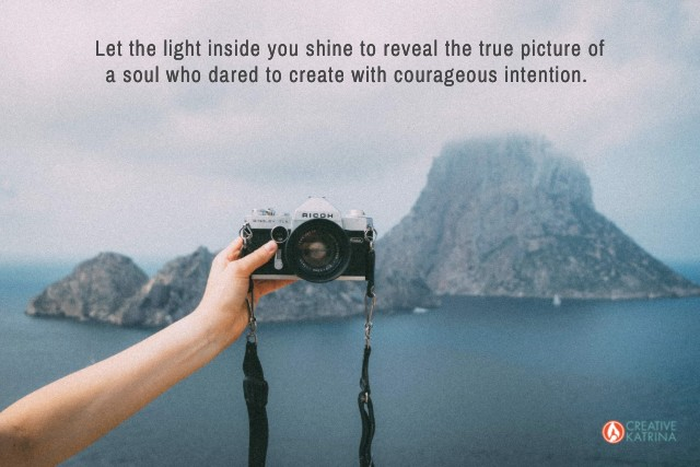 create with courageous intention, creativity, creative katrina, inner transformation, camera, emotions, empath, selfcare, clarity