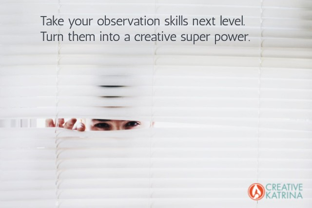 observation skills, creative, creativity, tuning in, creative katrina, balancing observation with action,