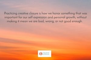 Practicing Creative Closure and Coming to Peace With What Is