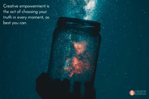 Creative Empowerment is a Commitment to Practicing Your Truth, Moment to Moment
